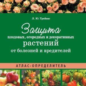 Защита плодовых, огородных и декоративных растений от болезней и вредителей: Атлас-определитель