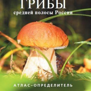 Грибы средней полосы России: Атлас-определитель
