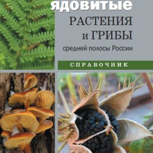Ядовитые растения и грибы средней полосы России: Справочник