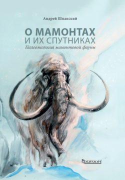 О мамонтах и их спутниках. Палеоэкология мамонтовой фауны